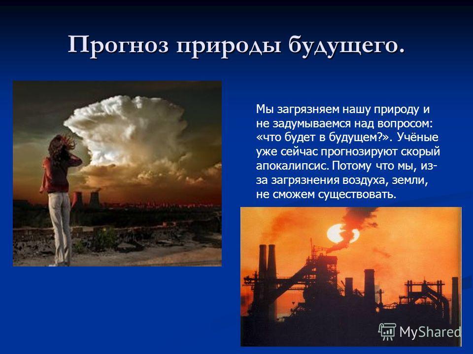 Прогноз природы будущего. Мы загрязняем нашу природу и не задумываемся над вопросом: «что будет в будущем?». Учёные уже сейчас прогнозируют скорый апокалипсис. Потому что мы, из- за загрязнения воздуха, земли, не сможем существовать.
