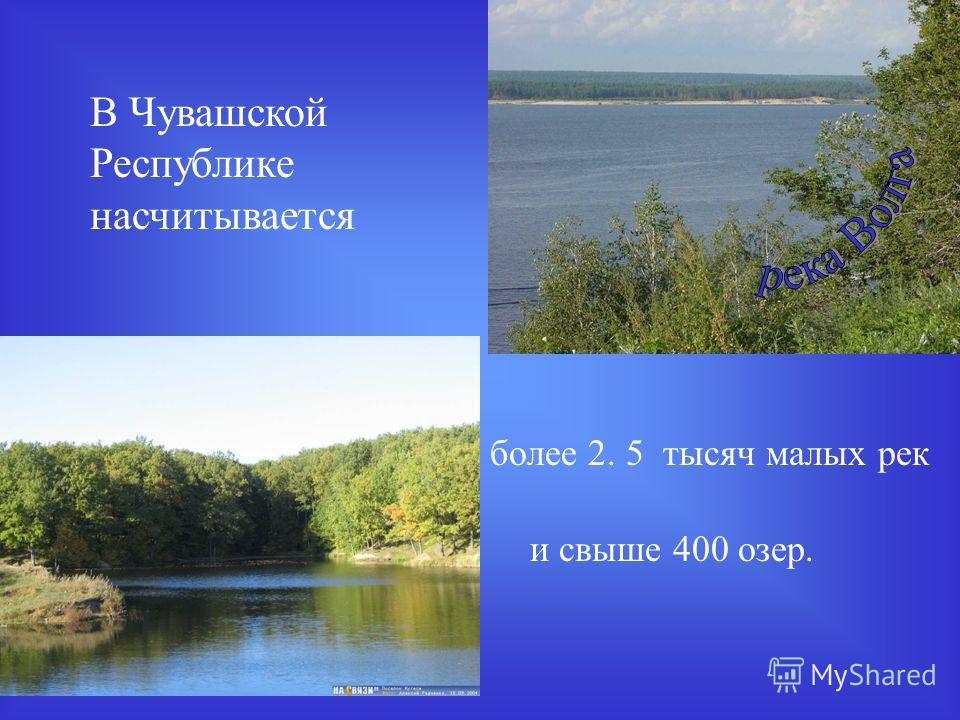 В Чувашской Республике насчитывается и свыше 400 озер. более 2. 5 тысяч малых рек