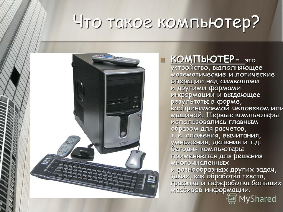 Что такое компьютер? КОМПЬЮТЕР- это устройство, выполняющее математические и логические операции над символами и другими формами информации и выдающее результаты в форме, воспринимаемой человеком или машиной. Первые компьютеры использовались главным