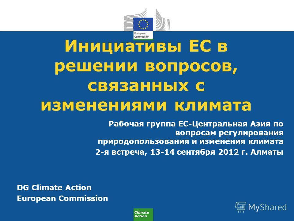 Climate Action Инициативы ЕС в решении вопросов, связанных с изменениями климата Рабочая группа ЕС-Центральная Азия по вопросам регулирования природопользования и изменения климата 2-я встреча, 13-14 сентября 2012 г. Алматы DG Climate Action European