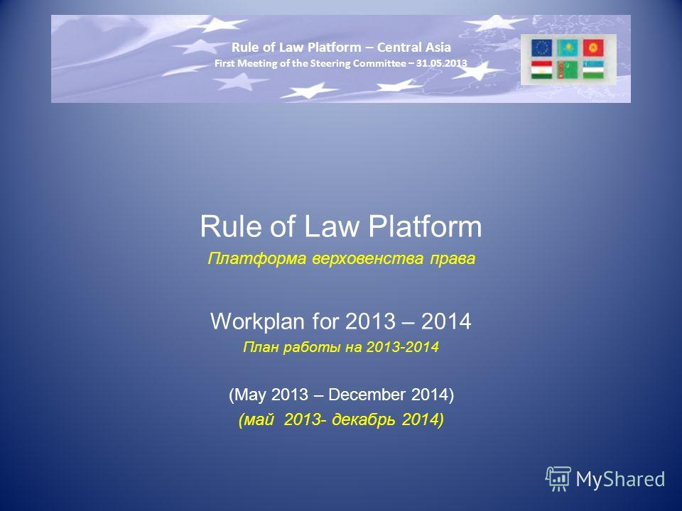Rule of Law Platform Платформа верховенства права Workplan for 2013 – 2014 План работы на 2013-2014 (May 2013 – December 2014) (май 2013- декабрь 2014) Rule of Law Platform – Central Asia First Meeting of the Steering Committee – 31.05.2013