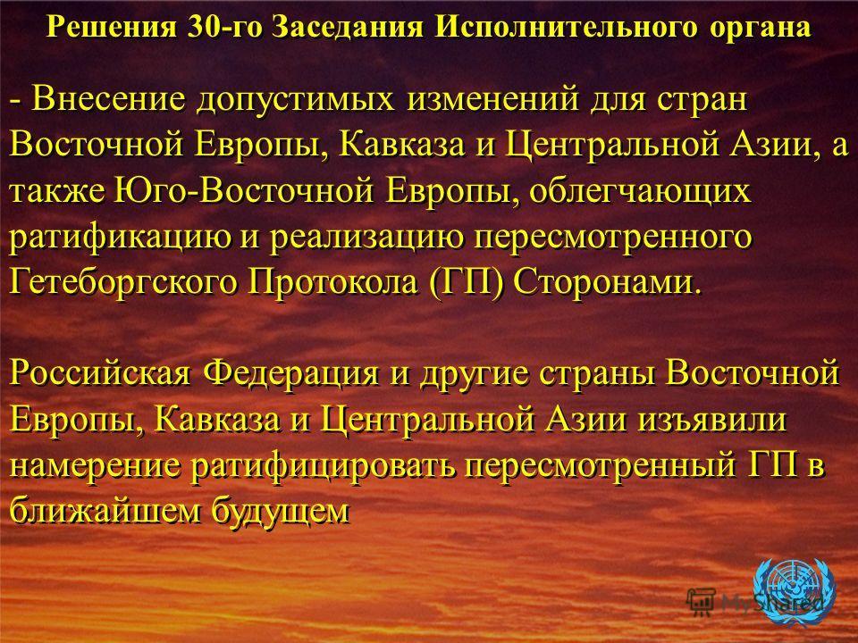 - Внесение допустимых изменений для стран Восточной Европы, Кавказа и Центральной Азии, а также Юго-Восточной Европы, облегчающих ратификацию и реализацию пересмотренного Гетеборгского Протокола (ГП) Сторонами. Российская Федерация и другие страны Во
