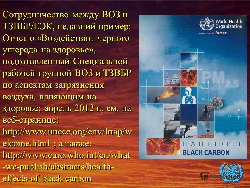 Сотрудничество между ВОЗ и ТЗВБР/ЕЭК, недавний пример: Отчет о «Воздействии черного углерода на здоровье», подготовленный Специальной рабочей группой ВОЗ и ТЗВБР по аспектам загрязнения воздуха, влияющим на здоровье; апрель 2012 г., см. на веб-страни