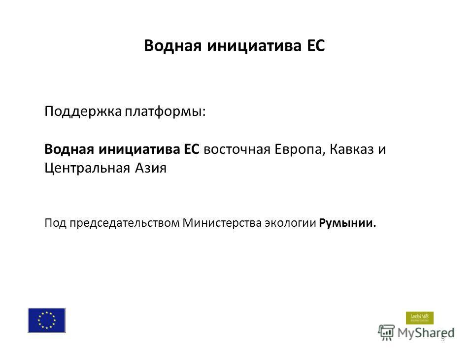 5 Поддержка платформы: Водная инициатива ЕС восточная Европа, Кавказ и Центральная Азия Под председательством Министерства экологии Румынии. Водная инициатива ЕС