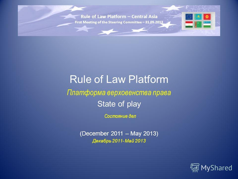 Rule of Law Platform Платформа верховенства права State of play Состояние дел (December 2011 – May 2013) Декабрь 2011- Май 2013 Rule of Law Platform – Central Asia First Meeting of the Steering Committee – 31.05.2013
