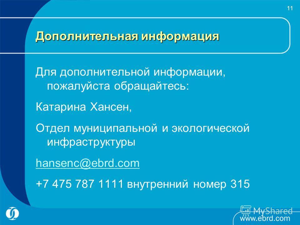 11 Дополнительная информация Для дополнительной информации, пожалуйста обращайтесь: Катарина Хансен, Отдел муниципальной и экологической инфраструктуры hansenc@ebrd.com +7 475 787 1111 внутренний номер 315