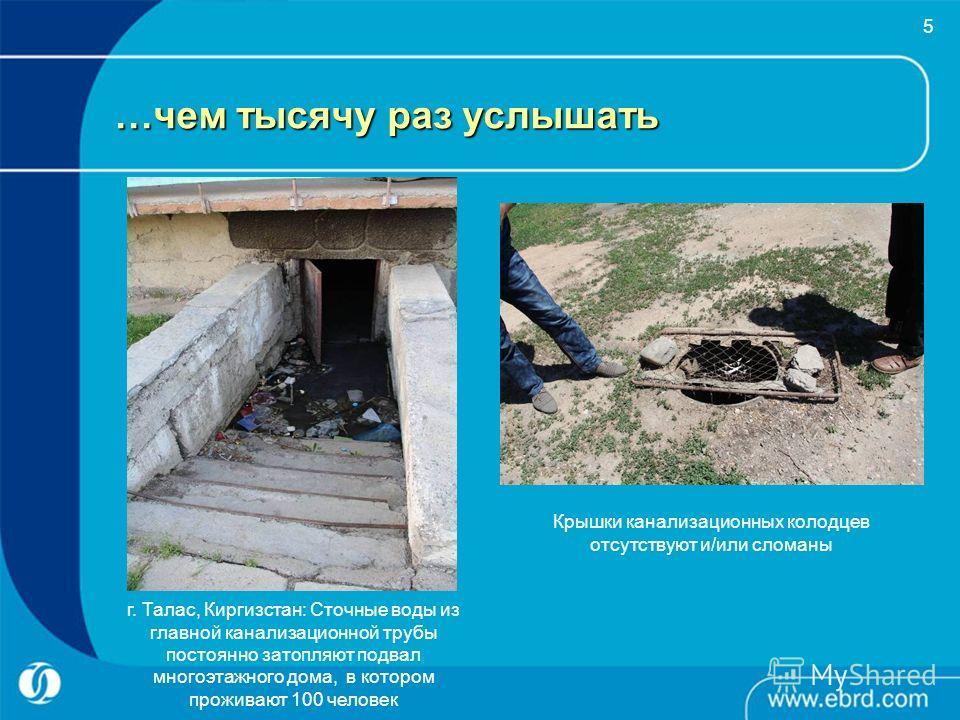 5 …чем тысячу раз услышать г. Талас, Киргизстан: Сточные воды из главной канализационной трубы постоянно затопляют подвал многоэтажного дома, в котором проживают 100 человек Крышки канализационных колодцев отсутствуют и/или сломаны