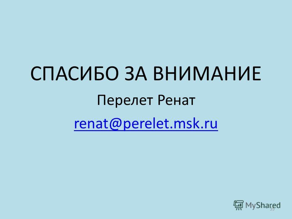 СПАСИБО ЗА ВНИМАНИЕ Перелет Ренат renat@perelet.msk.ru 35