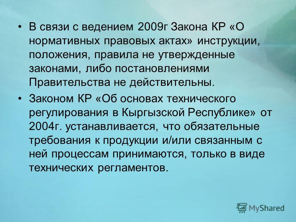 В связи с ведением 2009г Закона КР «О нормативных правовых актах» инструкции, положения, правила не утвержденные законами, либо постановлениями Правительства не действительны. Законом КР «Об основах технического регулирования в Кыргызской Республике»