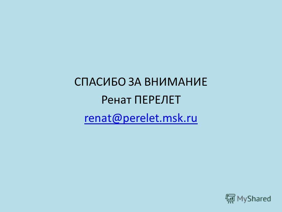 СПАСИБО ЗА ВНИМАНИЕ Ренат ПЕРЕЛЕТ renat@perelet.msk.ru