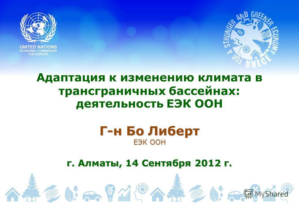 Адаптация к изменению климата в трансграничных бассейнах: деятельность ЕЭК ООН Г-н Бо Либерт ЕЭК ООН г. Алматы, 14 Сентября 2012 г.