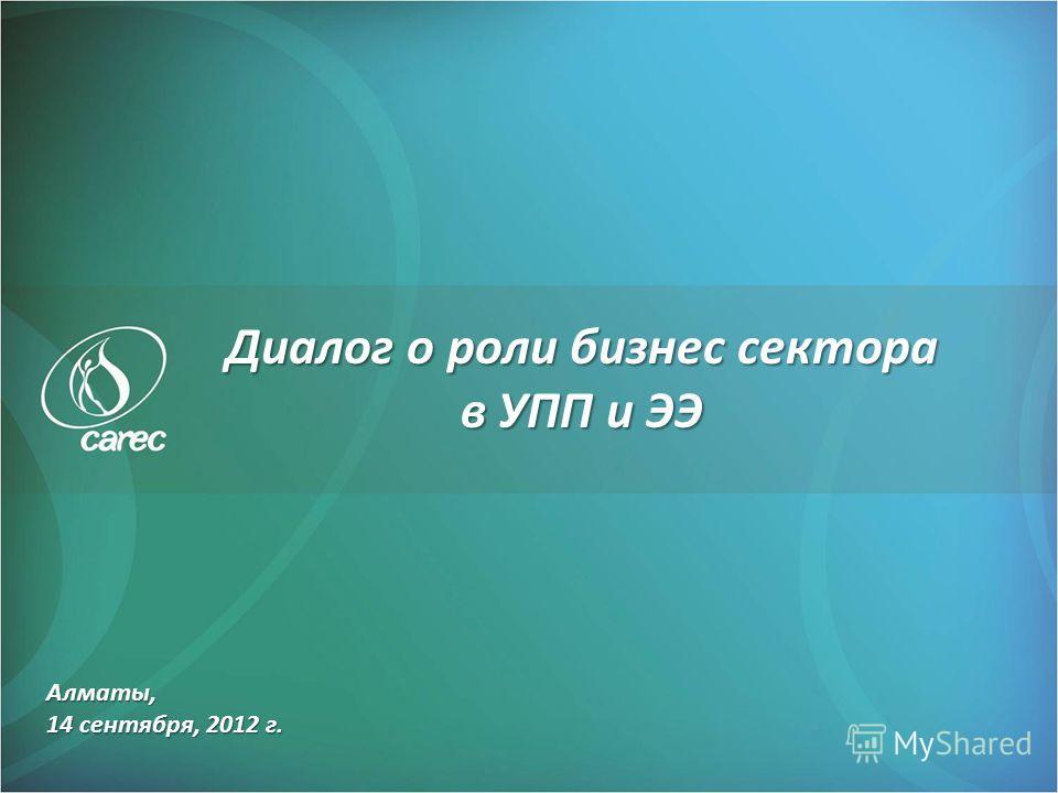 Алматы, 14 сентября, 2012 г. Диалог о роли бизнес сектора в УПП и ЭЭ
