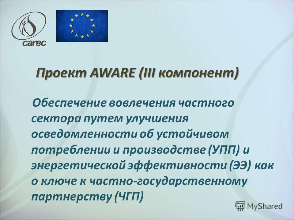Проект AWARE (III компонент) Обеспечение вовлечения частного сектора путем улучшения осведомленности об устойчивом потреблении и производстве (УПП) и энергетической эффективности (ЭЭ) как о ключе к частно-государственному партнерству (ЧГП)