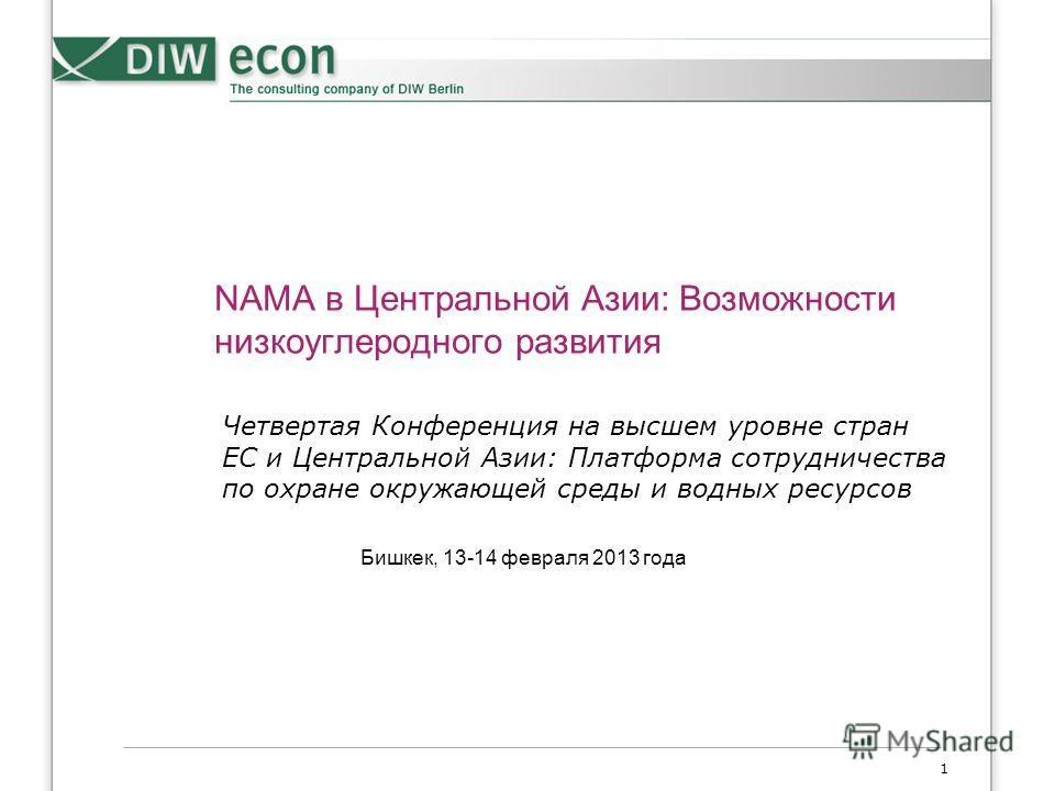1 NAMA в Центральной Азии: Возможности низкоуглеродного развития Бишкек, 13-14 февраля 2013 года Четвертая Конференция на высшем уровне стран ЕС и Центральной Азии: Платформа сотрудничества по охране окружающей среды и водных ресурсов