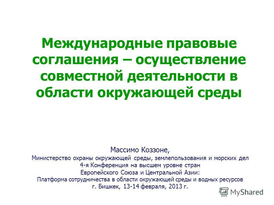 Международные правовые соглашения – осуществление совместной деятельности в области окружающей среды Массимо Коззоне, Министерство охраны окружающей среды, землепользования и морских дел 4-я Конференция на высшем уровне стран Европейского Союза и Цен