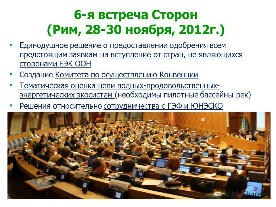 6-я встреча Сторон (Рим, 28-30 ноября, 2012г.) Единодушное решение о предоставлении одобрения всем предстоящим заявкам на вступление от стран, не являющихся сторонами ЕЭК ООН Создание Комитета по осуществлению Конвенции Тематическая оценка цепи водны