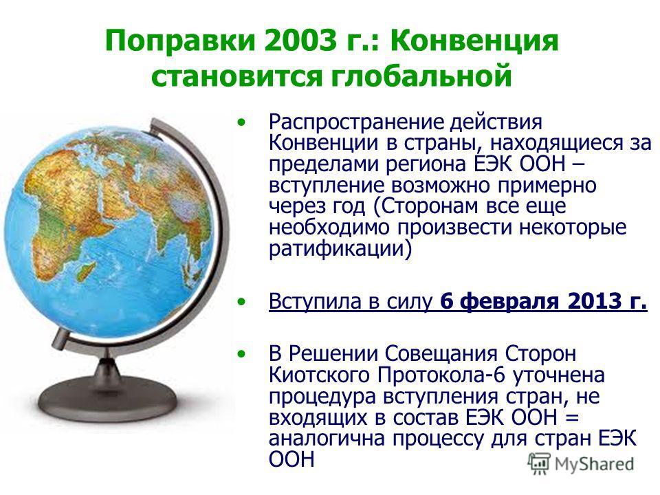 Поправки 2003 г.: Конвенция становится глобальной Распространение действия Конвенции в страны, находящиеся за пределами региона ЕЭК ООН – вступление возможно примерно через год (Сторонам все еще необходимо произвести некоторые ратификации) Вступила в