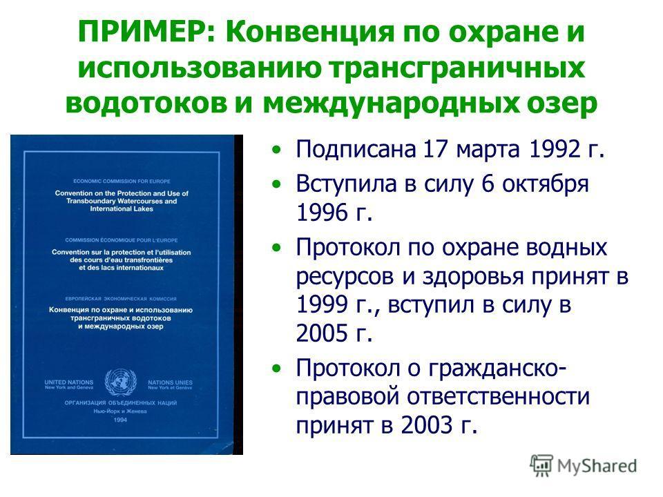 ПРИМЕР: Конвенция по охране и использованию трансграничных водотоков и международных озер Подписана 17 марта 1992 г. Вступила в силу 6 октября 1996 г. Протокол по охране водных ресурсов и здоровья принят в 1999 г., вступил в силу в 2005 г. Протокол о