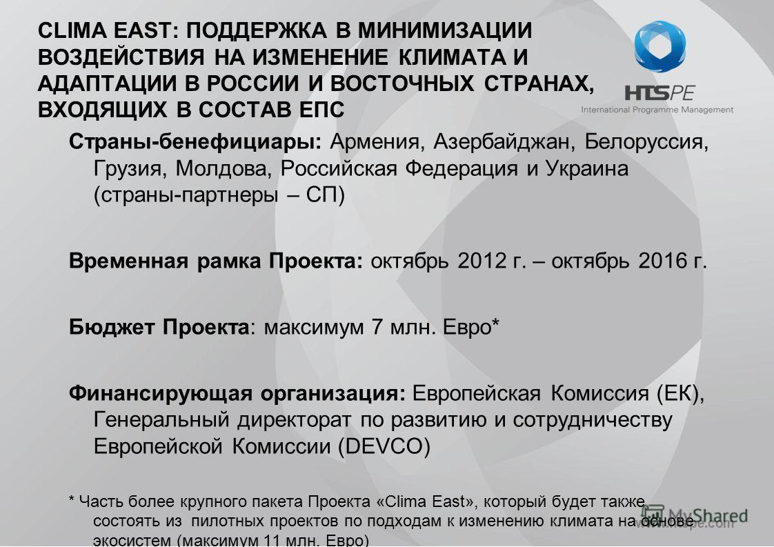 www.htspe.com CLIMA EAST: ПОДДЕРЖКА В МИНИМИЗАЦИИ ВОЗДЕЙСТВИЯ НА ИЗМЕНЕНИЕ КЛИМАТА И АДАПТАЦИИ В РОССИИ И ВОСТОЧНЫХ СТРАНАХ, ВХОДЯЩИХ В СОСТАВ ЕПС Страны-бенефициары: Армения, Азербайджан, Белоруссия, Грузия, Молдова, Российская Федерация и Украина (
