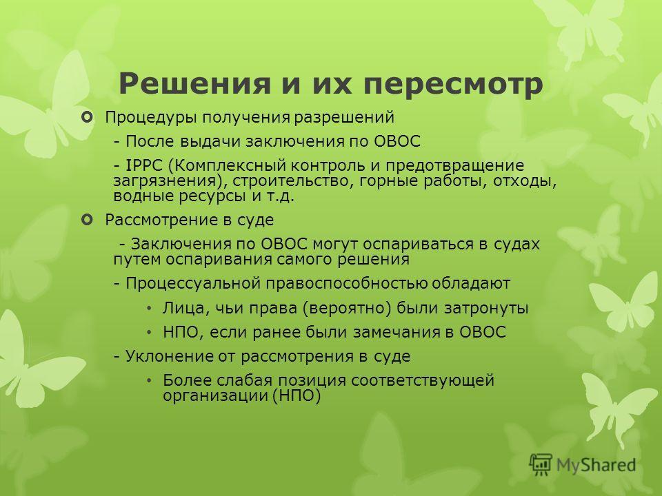Решения и их пересмотр Процедуры получения разрешений - После выдачи заключения по ОВОС - IPPC (Комплексный контроль и предотвращение загрязнения), строительство, горные работы, отходы, водные ресурсы и т.д. Рассмотрение в суде - Заключения по ОВОС м