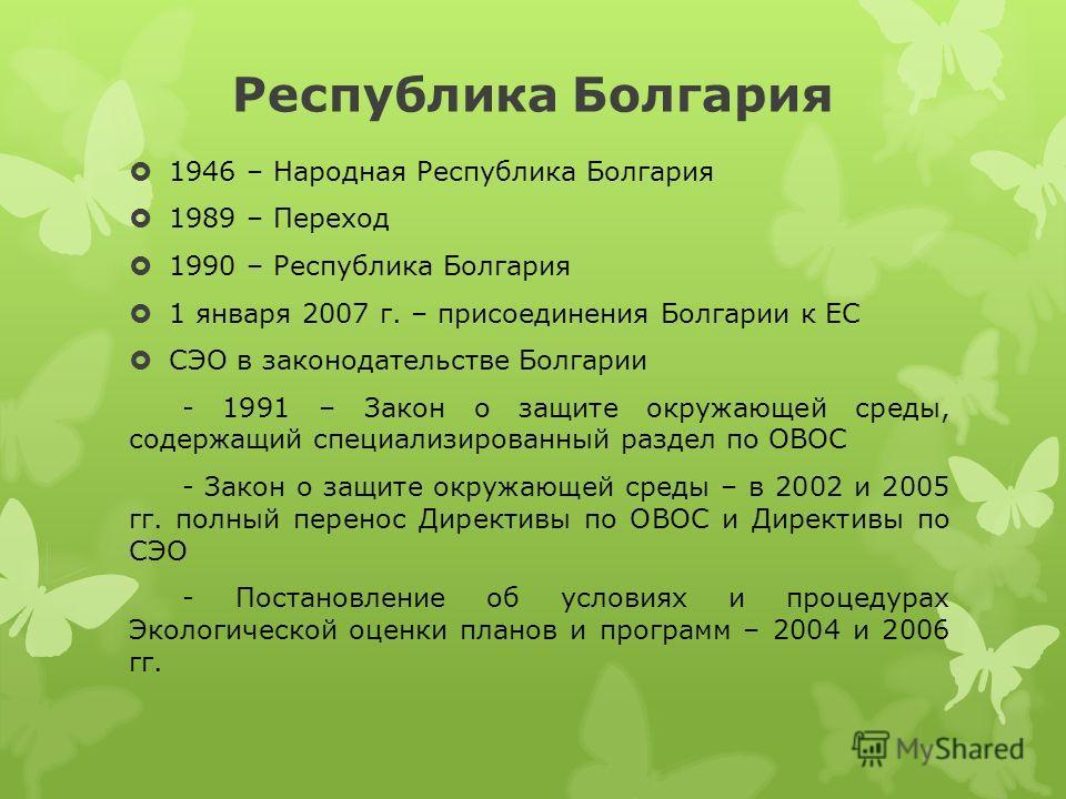Республика Болгария 1946 – Народная Республика Болгария 1989 – Переход 1990 – Республика Болгария 1 января 2007 г. – присоединения Болгарии к ЕС СЭО в законодательстве Болгарии - 1991 – Закон о защите окружающей среды, содержащий специализированный р