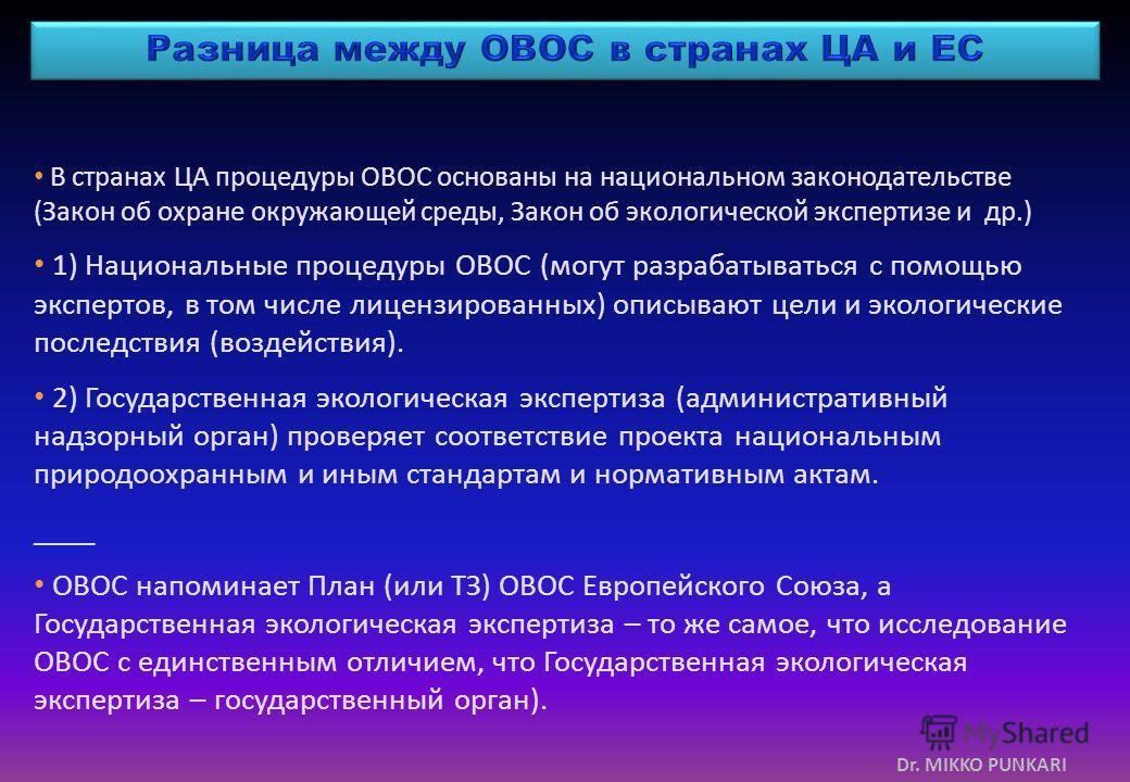 Dr. MIKKO PUNKARI В странах ЦА процедуры ОВОС основаны на национальном законодательстве (Закон об охране окружающей среды, Закон об экологической экспертизе и др.) 1) Национальные процедуры ОВОС (могут разрабатываться с помощью экспертов, в том числе