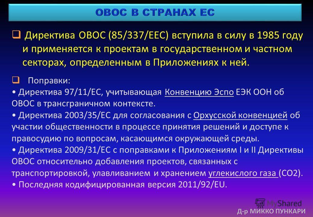 Директива ОВОС (85/337/EEC) вступила в силу в 1985 году и применяется к проектам в государственном и частном секторах, определенным в Приложениях к ней. Поправки: Директива 97/11/EC, учитывающая Конвенцию Эспо ЕЭК ООН об ОВОС в трансграничном контекс