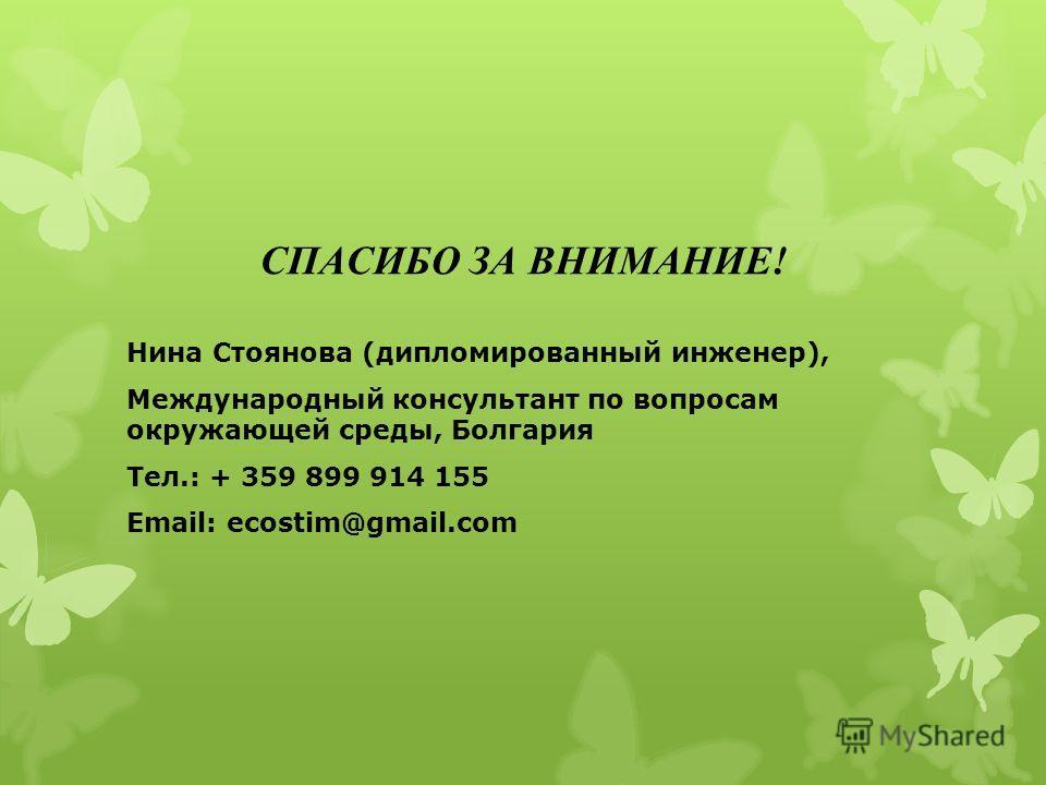 СПАСИБО ЗА ВНИМАНИЕ! Нина Стоянова (дипломированный инженер), Международный консультант по вопросам окружающей среды, Болгария Тел.: + 359 899 914 155 Email: ecostim@gmail.com