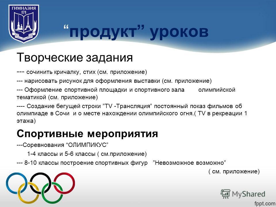 Достижения:продукт уроков Творческие задания --- сочинить кричалку, стих (см. приложение) --- нарисовать рисунок для оформления выставки (см. приложение) --- Оформление спортивной площадки и спортивного зала олимпийской тематикой (см. приложение) ---