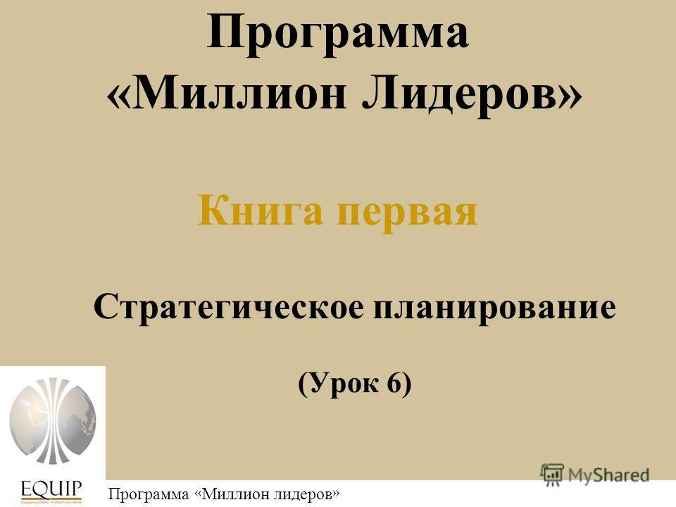 Программа « Миллион лидеров » Программа «Миллион Лидеров» Книга первая Стратегическое планирование (Урок 6)