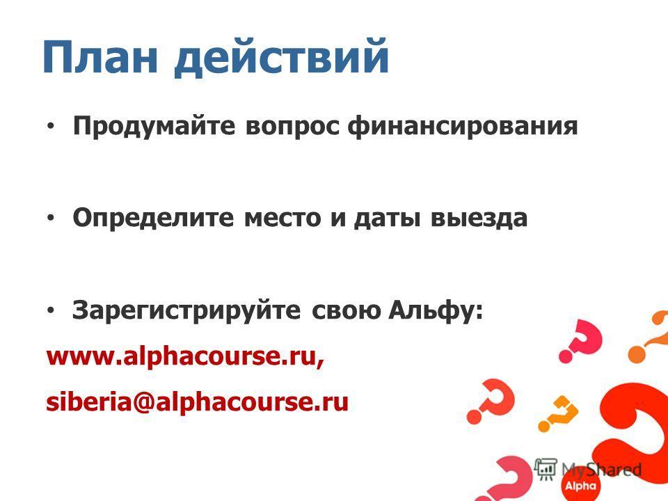 Продумайте вопрос финансирования Определите место и даты выезда Зарегистрируйте свою Альфу: www.alphacourse.ru, siberia@alphacourse.ru План действий