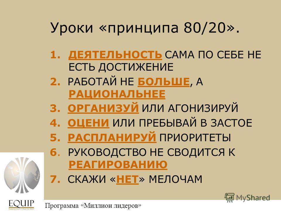 Million Leaders Mandate Программа « Миллион лидеров » Уроки «принципа 80/20». 1.ДЕЯТЕЛЬНОСТЬ САМА ПО СЕБЕ НЕ ЕСТЬ ДОСТИЖЕНИЕ 2. РАБОТАЙ НЕ БОЛЬШЕ, А РАЦИОНАЛЬНЕЕ 3. ОРГАНИЗУЙ ИЛИ АГОНИЗИРУЙ 4. ОЦЕНИ ИЛИ ПРЕБЫВАЙ В ЗАСТОЕ 5. РАСПЛАНИРУЙ ПРИОРИТЕТЫ 6.