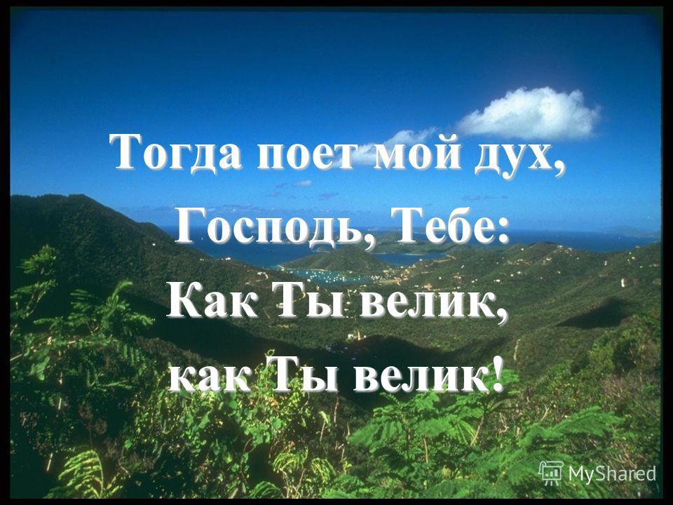 Тогда поет мой дух, Господь, Тебе: Господь, Тебе: Как Ты велик, как Ты велик!