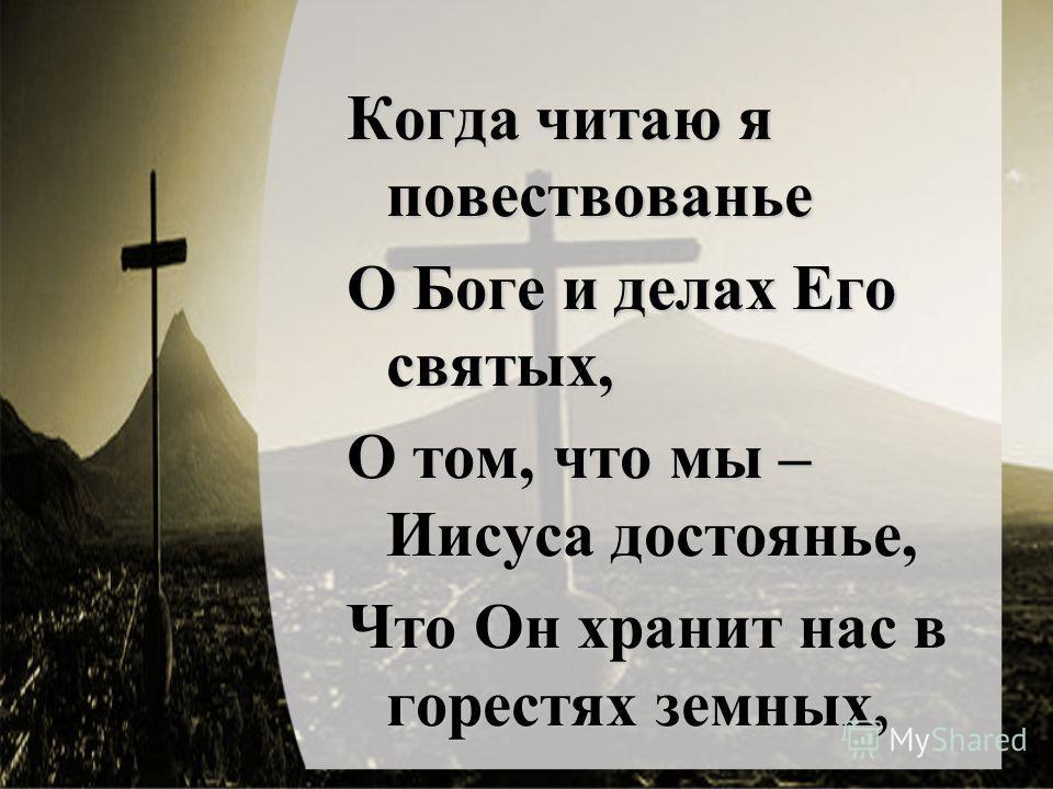 Когда читаю я повествованье О Боге и делах Его святых, О том, что мы – Иисуса достоянье, Что Он хранит нас в горестях земных,