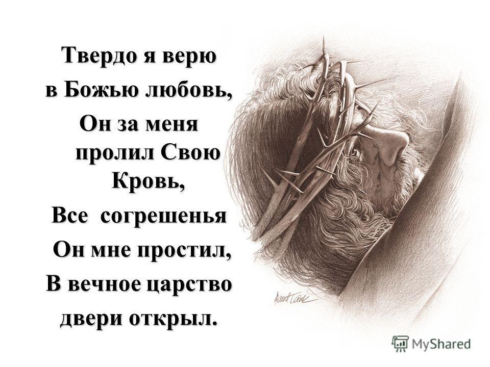 Твердо я верю в Божью любовь, Он за меня пролил Свою Кровь, Все согрешенья Он мне простил, Он мне простил, В вечное царство двери открыл.