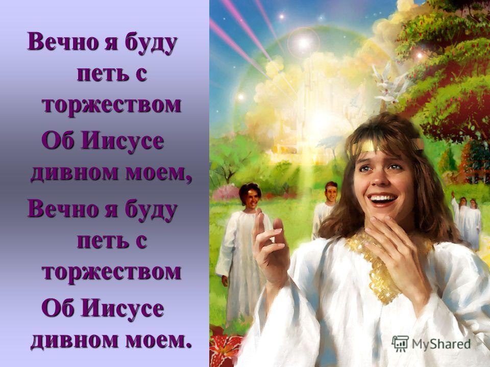 Вечно я буду петь с торжеством Об Иисусе дивном моем, Вечно я буду петь с торжеством Об Иисусе дивном моем.