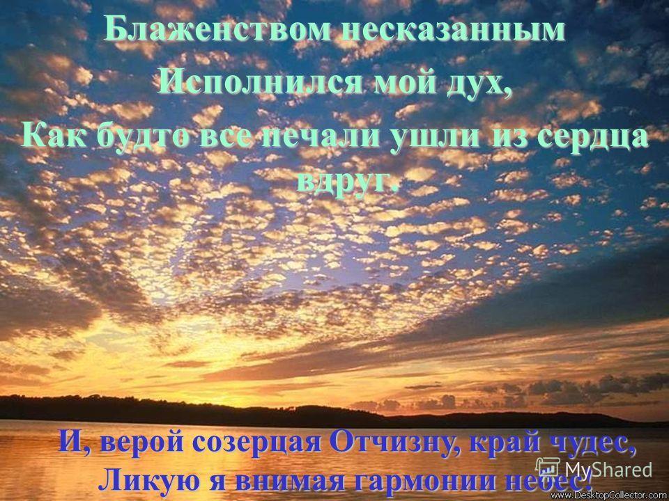 Блаженством несказанным Исполнился мой дух, Как будто все печали ушли из сердца вдруг. И, верой созерцая Отчизну, край чудес, Ликую я внимая гармонии небес!