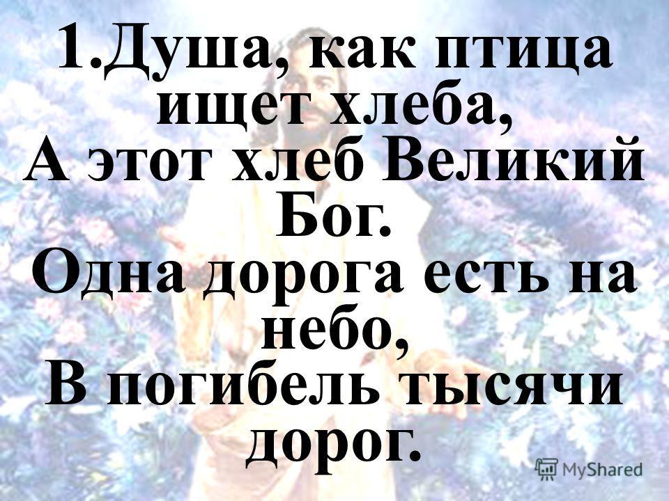 1.Душа, как птица ищет хлеба, А этот хлеб Великий Бог. Одна дорога есть на небо, В погибель тысячи дорог.