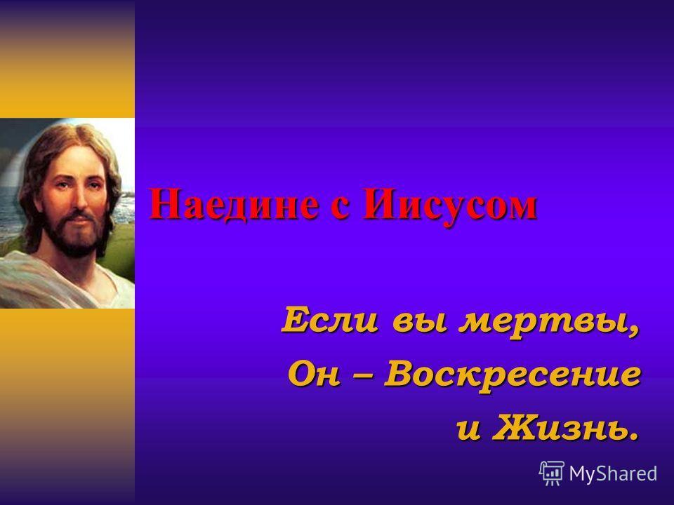 Наедине с Иисусом Если вы мертвы, Он – Воскресение и Жизнь.