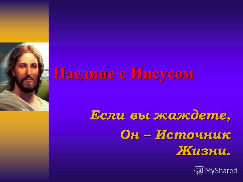Наедине с Иисусом Если вы жаждете, Он – Источник Жизни.