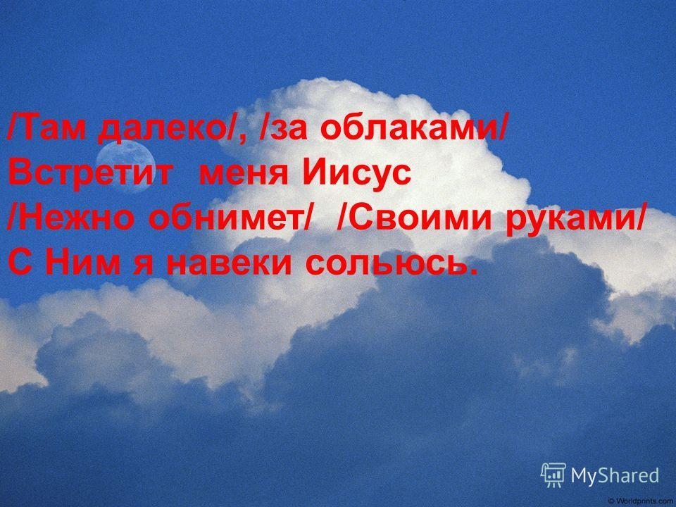 /Там далеко/, /за облаками/ Встретит меня Иисус /Нежно обнимет/ /Своими руками/ С Ним я навеки сольюсь.