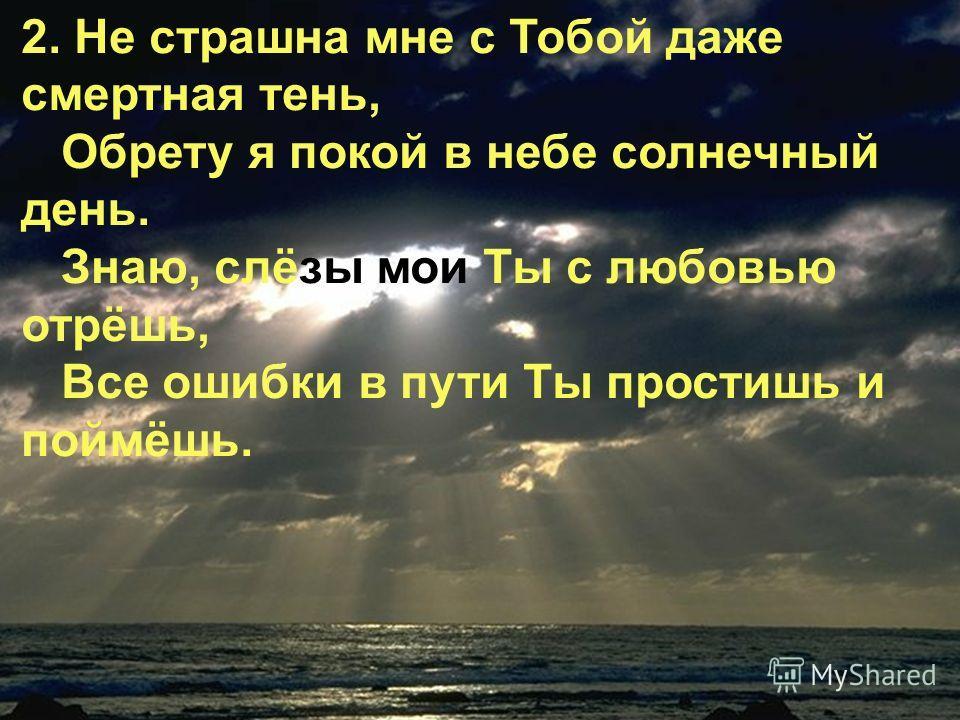 2. Не страшна мне с Тобой даже смертная тень, Обрету я покой в небе солнечный день. Знаю, слёзы мои Ты с любовью отрёшь, Все ошибки в пути Ты простишь и поймёшь.