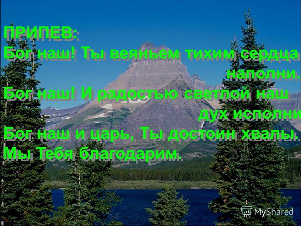 ПРИПЕВ: Бог наш! Ты веяньем тихим сердца наполни. Бог наш! И радостью светлой наш дух исполни. Бог наш и царь, Ты достоин хвалы. Мы Тебя благодарим. ПРИПЕВ: Бог наш! Ты веяньем тихим сердца наполни. Бог наш! И радостью светлой наш дух исполни. Бог на