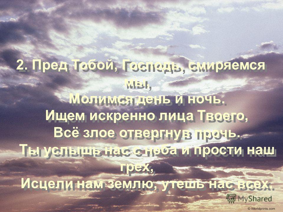 2. Пред Тобой, Господь, смиряемся мы, Молимся день и ночь. Ищем искренно лица Твоего, Всё злое отвергнув прочь. Ты услышь нас с неба и прости наш грех, Исцели нам землю, утешь нас всех. 2. Пред Тобой, Господь, смиряемся мы, Молимся день и ночь. Ищем