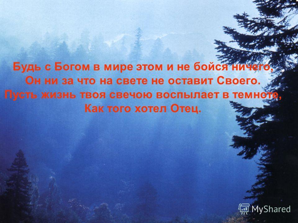 Будь с Богом в мире этом и не бойся ничего, Он ни за что на свете не оставит Своего. Пусть жизнь твоя свечою воспылает в темноте, Как того хотел Отец.
