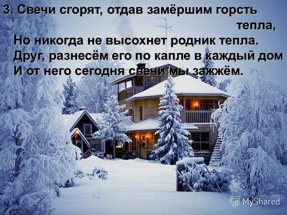 3. Свечи сгорят, отдав замёршим горсть тепла, тепла, Но никогда не высохнет родник тепла. Но никогда не высохнет родник тепла. Друг, разнесём его по капле в каждый дом Друг, разнесём его по капле в каждый дом И от него сегодня свечи мы зажжём. И от н
