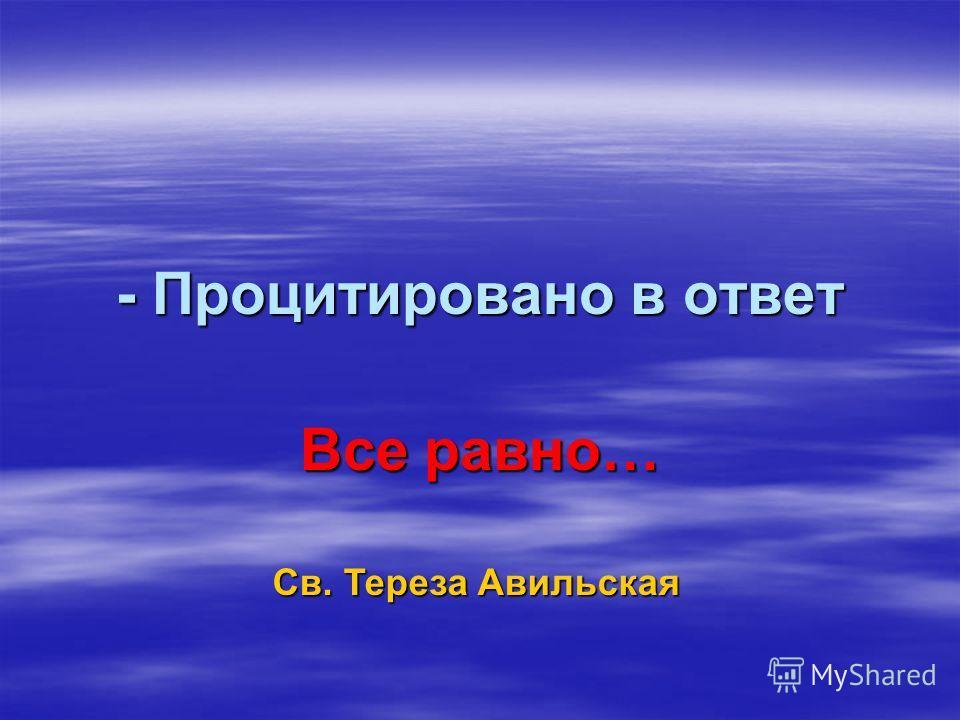 - Процитировано в ответ Все равно… Св. Тереза Авильская