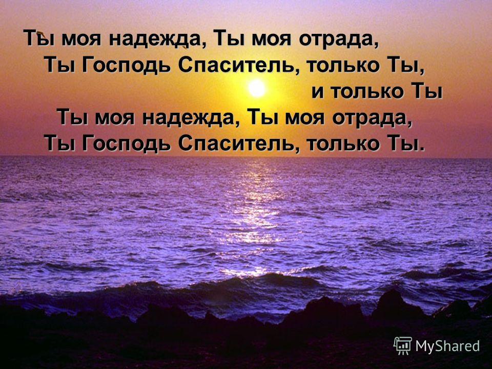 Ты моя надежда, Ты моя отрада, Ты Господь Спаситель, только Ты, Ты Господь Спаситель, только Ты, и только Ты и только Ты Ты моя надежда, Ты моя отрада, Ты моя надежда, Ты моя отрада, Ты Господь Спаситель, только Ты. Ты Господь Спаситель, только Ты.