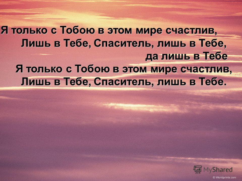 Я только с Тобою в этом мире счастлив, Я только с Тобою в этом мире счастлив, Лишь в Тебе, Спаситель, лишь в Тебе, Лишь в Тебе, Спаситель, лишь в Тебе, да лишь в Тебе да лишь в Тебе Я только с Тобою в этом мире счастлив, Я только с Тобою в этом мире