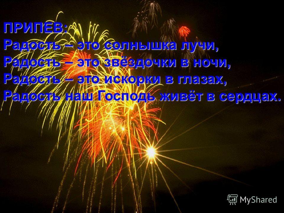 ПРИПЕВ: Радость – это солнышка лучи, Радость – это звёздочки в ночи, Радость – это искорки в глазах, Радость наш Господь живёт в сердцах.